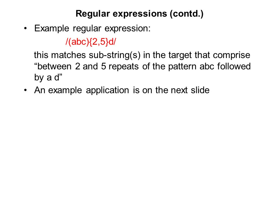Regular expressions (contd.) Example regular expression: /(abc){2,5}d/ this matches sub-string(s) in the target that comprise between 2 and 5 repeats of the pattern abc followed by a d An example application is on the next slide