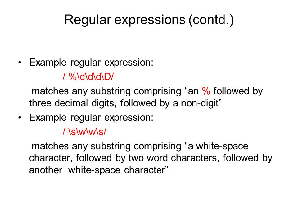 Regular expressions (contd.) Example regular expression: / %\d\d\d\D/ matches any substring comprising an % followed by three decimal digits, followed by a non-digit Example regular expression: / \s\w\w\s/ matches any substring comprising a white-space character, followed by two word characters, followed by another white-space character