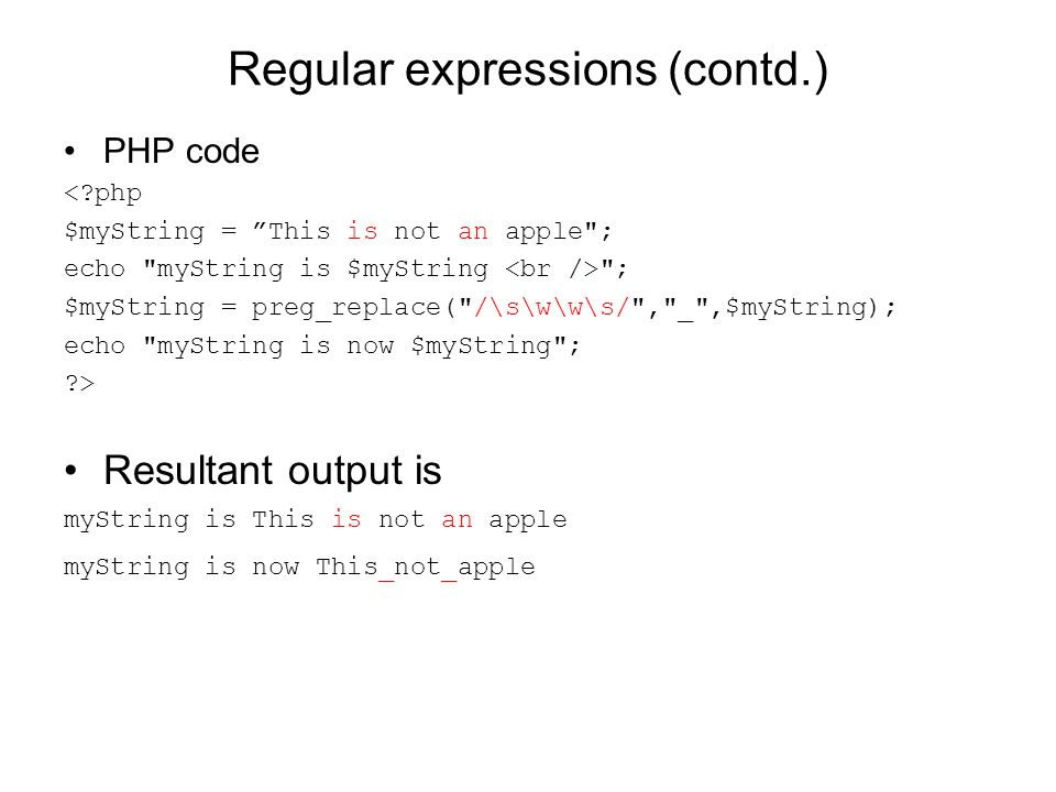 Regular expressions (contd.) PHP code <?php $myString = This is not an apple ; echo myString is $myString ; $myString = preg_replace( /\s\w\w\s/ , _ ,$myString); echo myString is now $myString ; ?> Resultant output is myString is This is not an apple myString is now This_not_apple