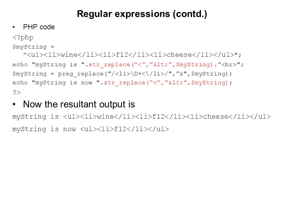 Regular expressions (contd.) PHP code <?php $myString = wine f12 cheese ; echo myString is .str_replace( ; $myString = preg_replace( / \D+ / , x ,$myString); echo myString is now .str_replace( < , < ,$myString); ?> Now the resultant output is myString is wine f12 cheese myString is now f12