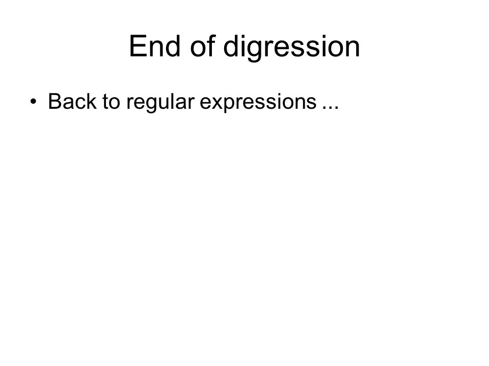 End of digression Back to regular expressions...