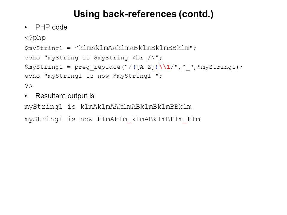 Using back-references (contd.) PHP code <?php $myString1 = klmAklmAAklmABklmBklmBBklm ; echo myString is $myString ; $myString1 = preg_replace( /([A-Z])\\1/ , _ ,$myString1); echo myString1 is now $myString1 ; ?> Resultant output is myString1 is klmAklmAAklmABklmBklmBBklm myString1 is now klmAklm_klmABklmBklm_klm