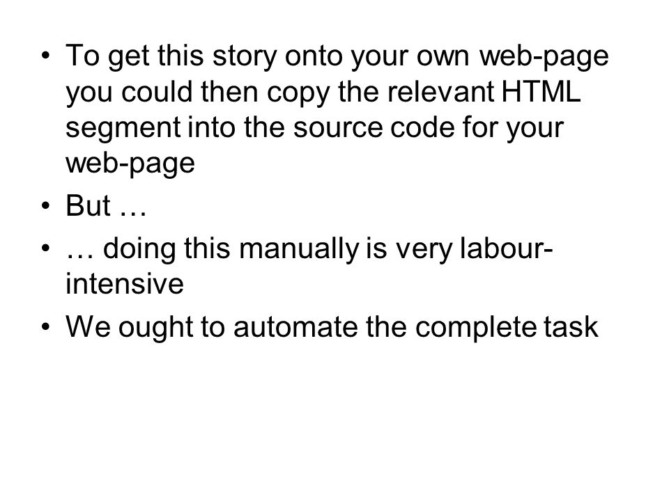 To get this story onto your own web-page you could then copy the relevant HTML segment into the source code for your web-page But … … doing this manually is very labour- intensive We ought to automate the complete task
