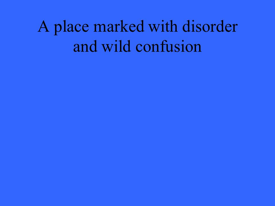 A place marked with disorder and wild confusion