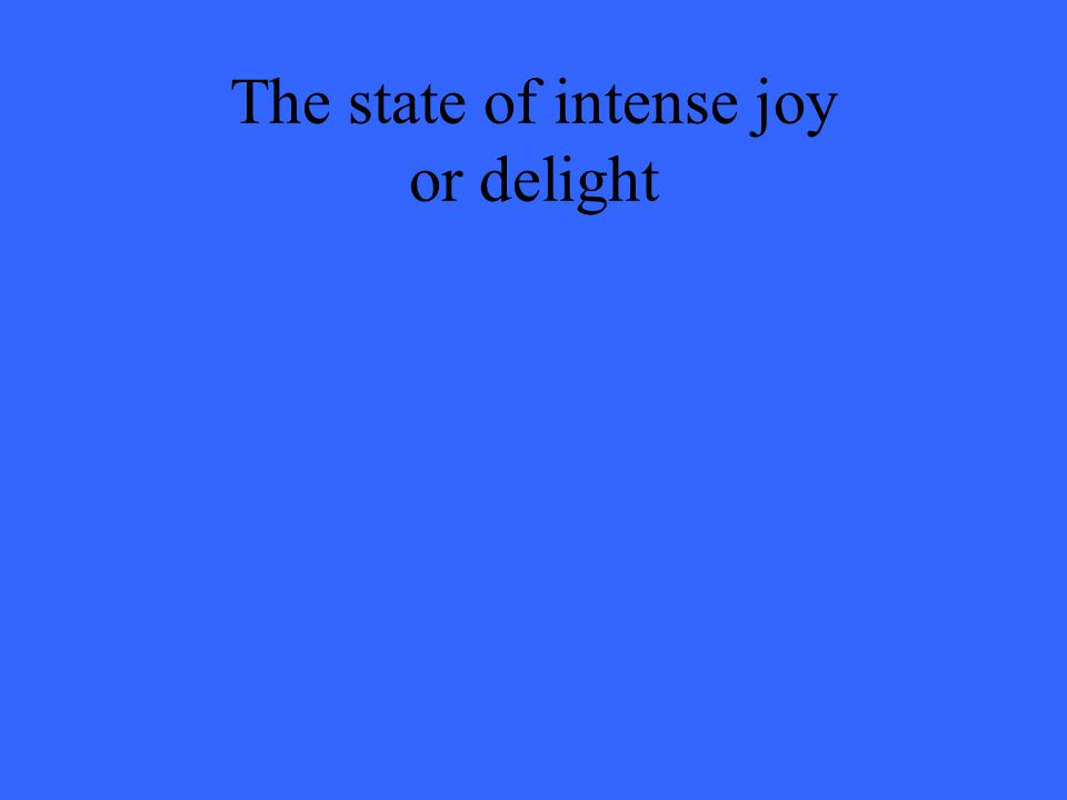 The state of intense joy or delight