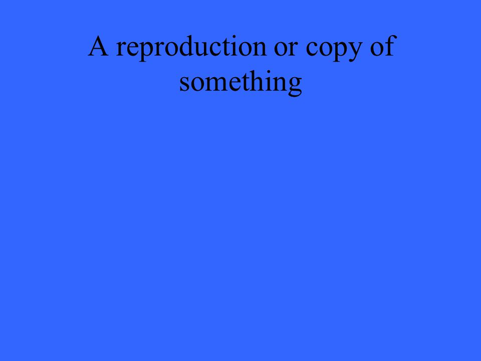 A reproduction or copy of something