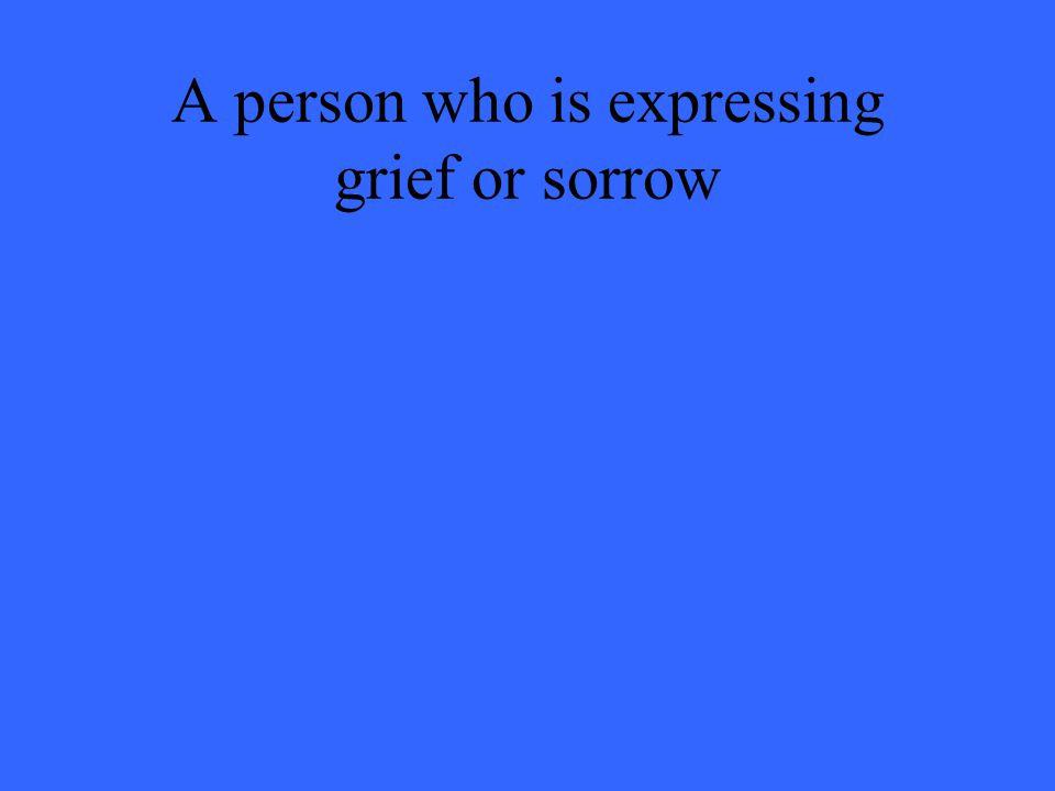 A person who is expressing grief or sorrow