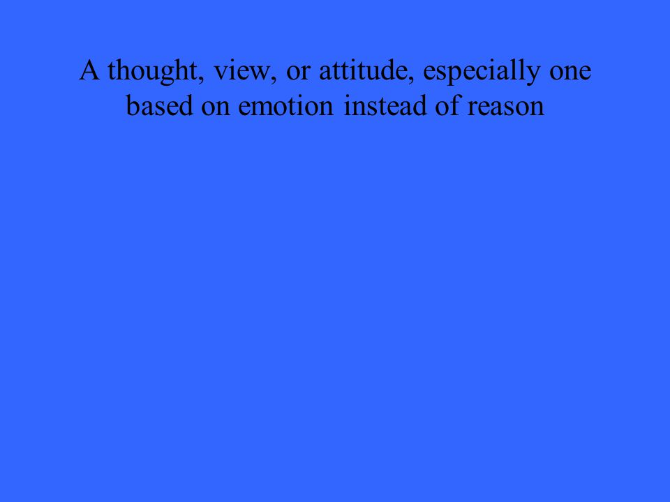 A thought, view, or attitude, especially one based on emotion instead of reason