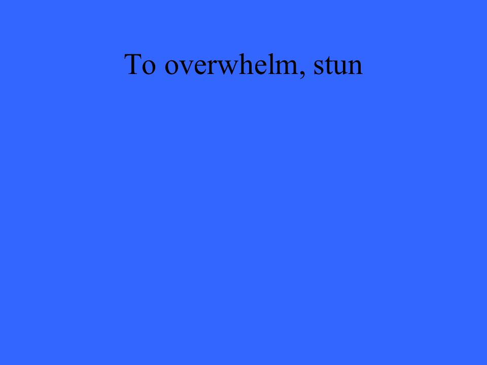 To overwhelm, stun