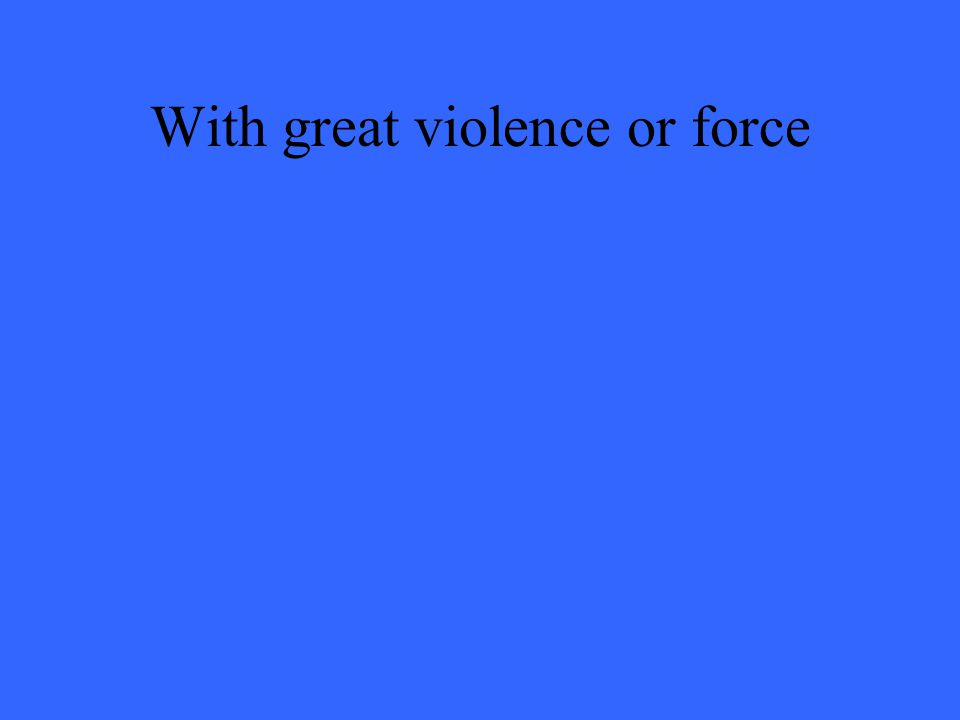 With great violence or force