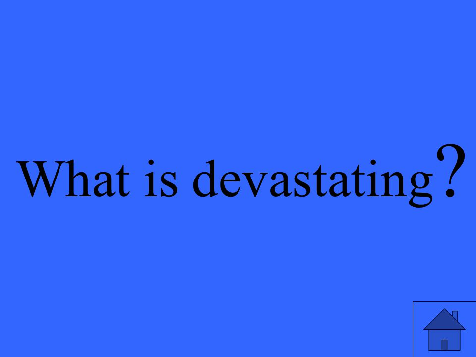 What is devastating ?