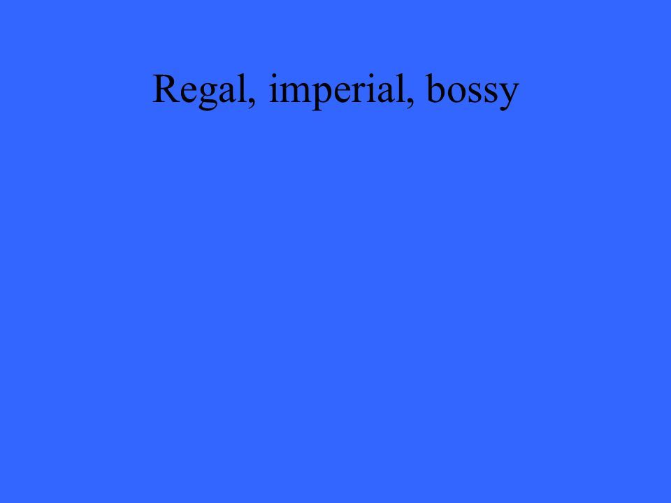 Regal, imperial, bossy