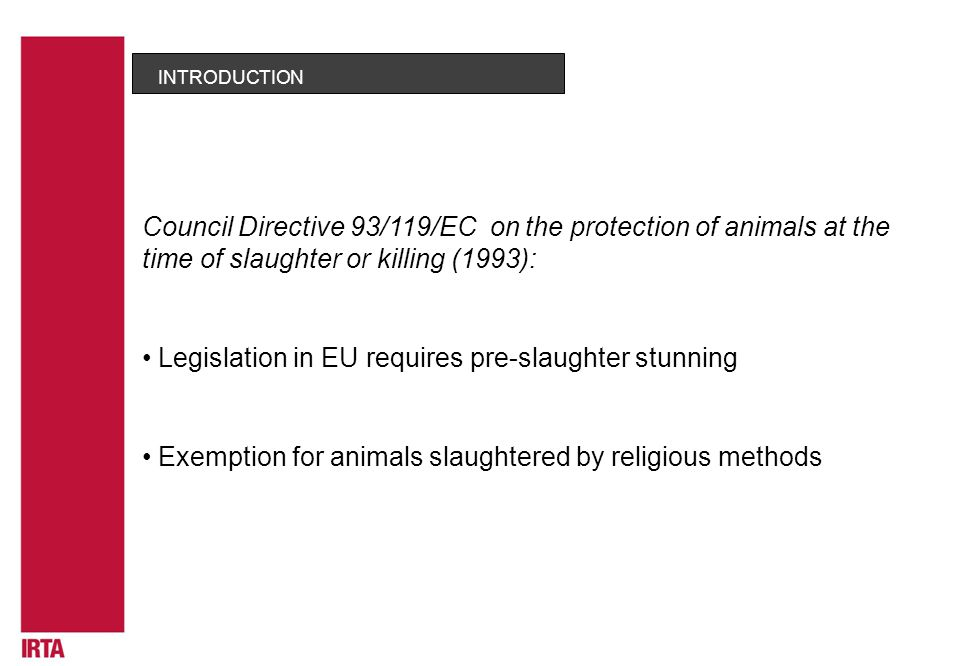 Legislation in EU requires pre-slaughter stunning INTRODUCTION Exemption for animals slaughtered by religious methods Council Directive 93/119/EC on the protection of animals at the time of slaughter or killing (1993):