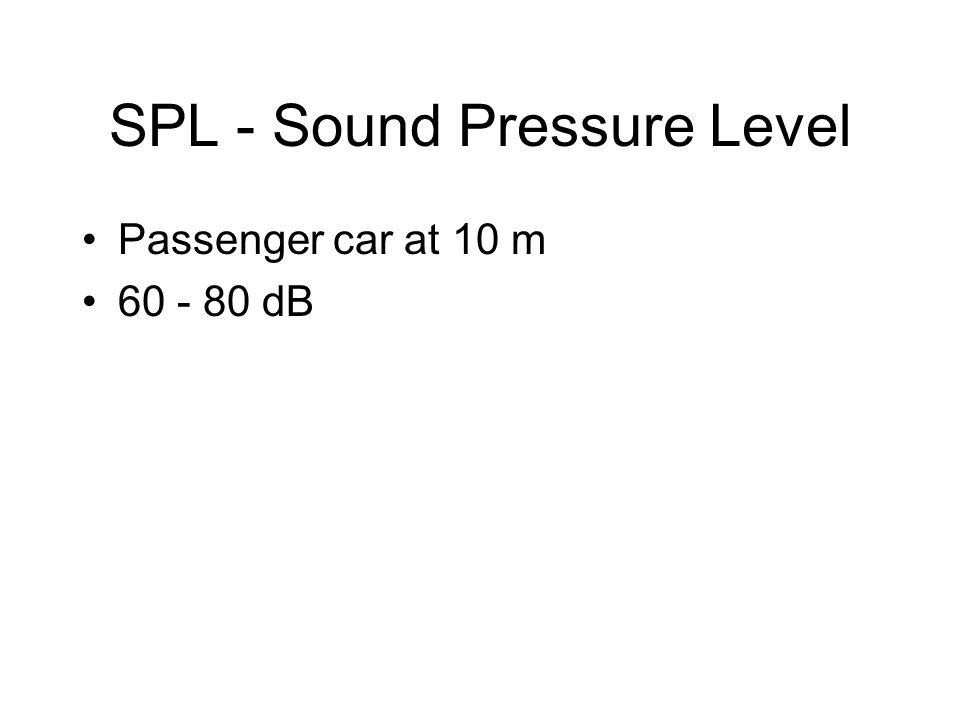 SPL - Sound Pressure Level Passenger car at 10 m 60 - 80 dB