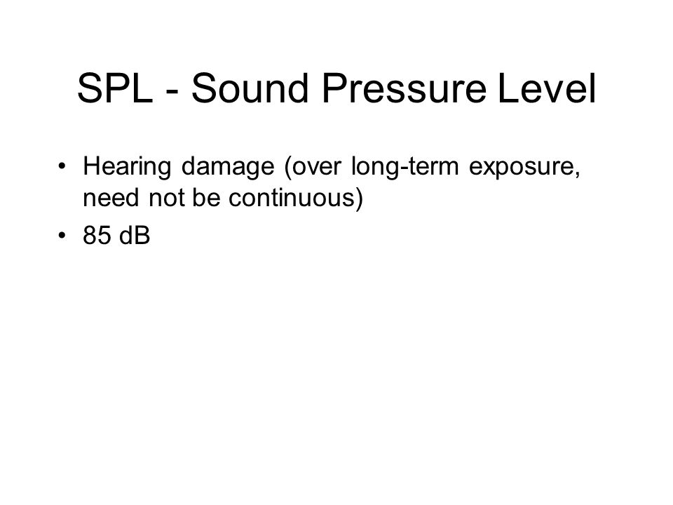 SPL - Sound Pressure Level Hearing damage (over long-term exposure, need not be continuous) 85 dB