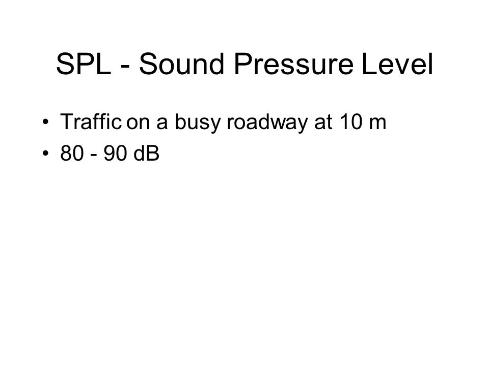 SPL - Sound Pressure Level Traffic on a busy roadway at 10 m 80 - 90 dB