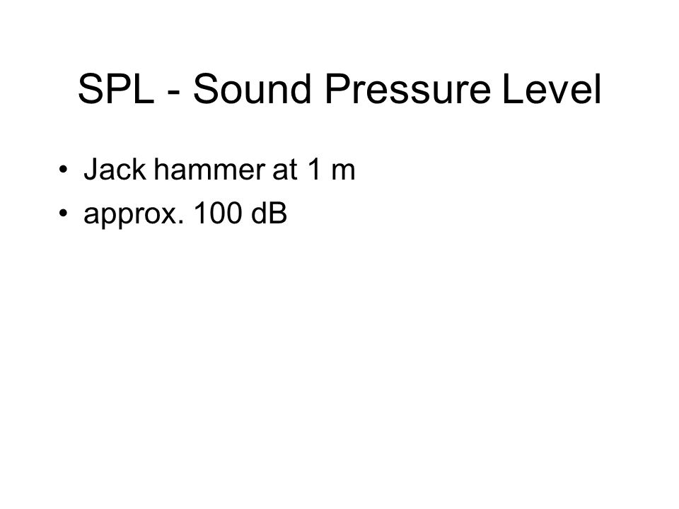 SPL - Sound Pressure Level Jack hammer at 1 m approx. 100 dB