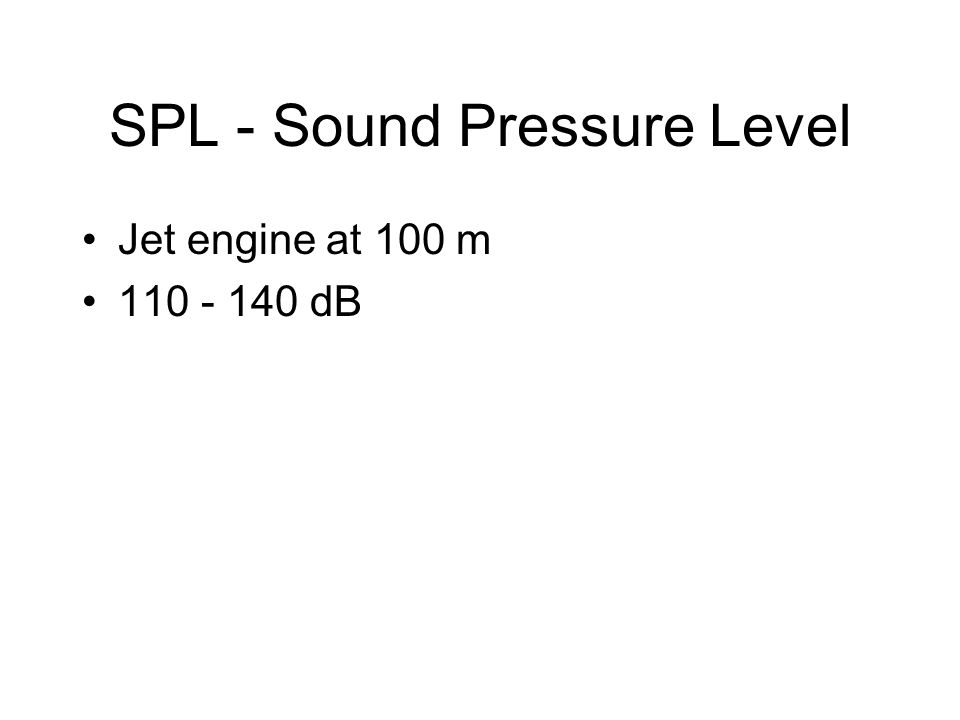 SPL - Sound Pressure Level Jet engine at 100 m 110 - 140 dB