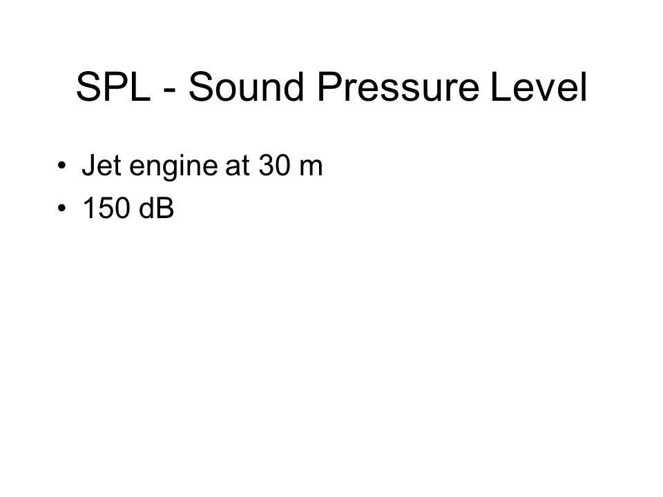 SPL - Sound Pressure Level Jet engine at 30 m 150 dB