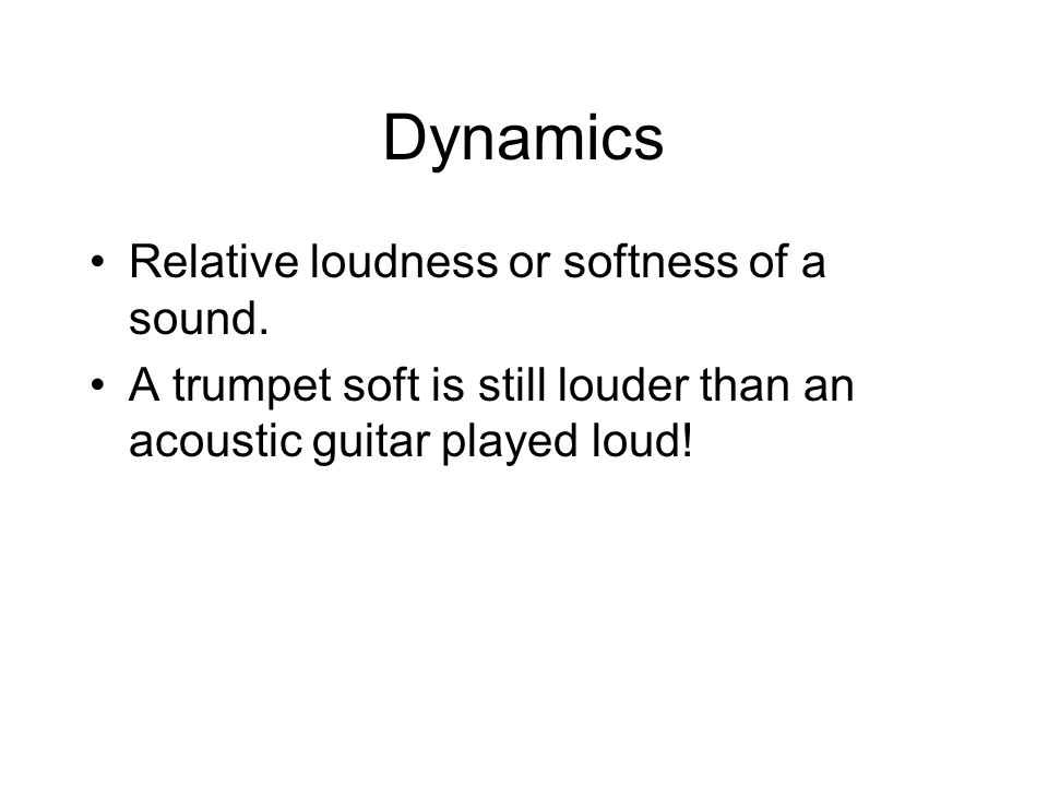 Relative loudness or softness of a sound. A trumpet soft is still louder than an acoustic guitar played loud!