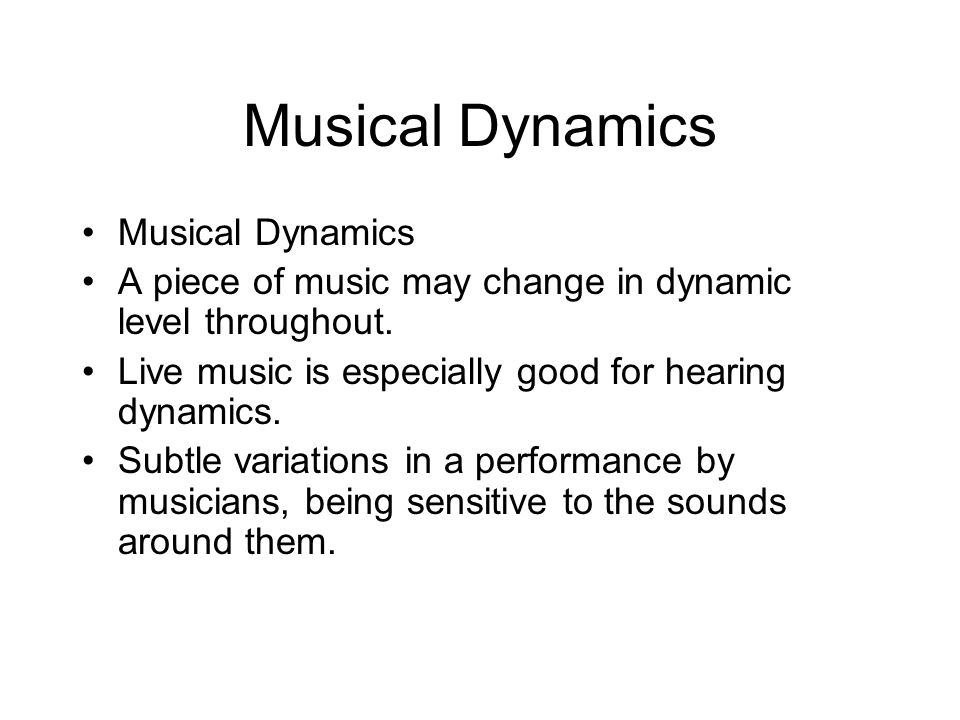 Musical Dynamics A piece of music may change in dynamic level throughout. Live music is especially good for hearing dynamics. Subtle variations in a p