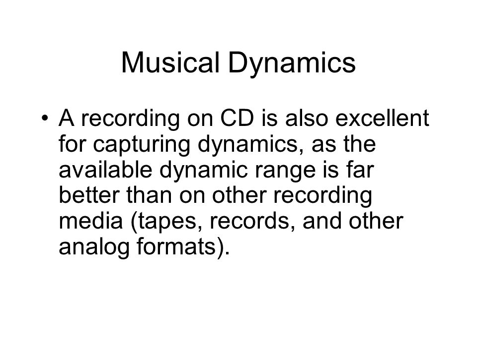 Musical Dynamics A recording on CD is also excellent for capturing dynamics, as the available dynamic range is far better than on other recording media (tapes, records, and other analog formats).