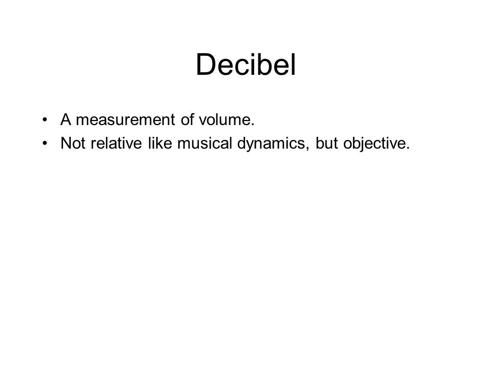 Decibel A measurement of volume. Not relative like musical dynamics, but objective.
