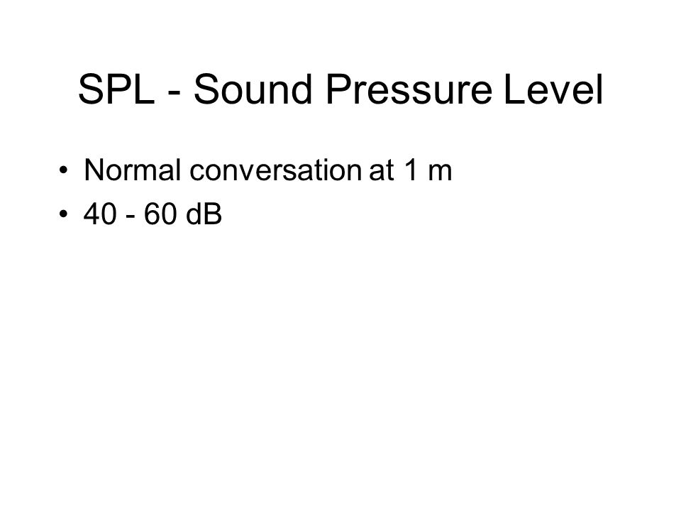 SPL - Sound Pressure Level Normal conversation at 1 m 40 - 60 dB