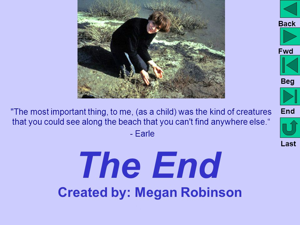 The End Created by: Megan Robinson Back to Unit Theme Page Back to VIP Page Back Fwd Beg End Last The most important thing, to me, (as a child) was the kind of creatures that you could see along the beach that you can t find anywhere else. - Earle Back to Unit Theme Page Back to VIP Page