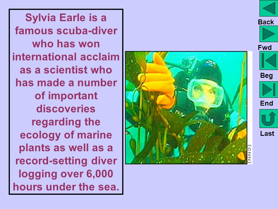 Sylvia Earle is a famous scuba-diver who has won international acclaim as a scientist who has made a number of important discoveries regarding the ecology of marine plants as well as a record-setting diver logging over 6,000 hours under the sea.