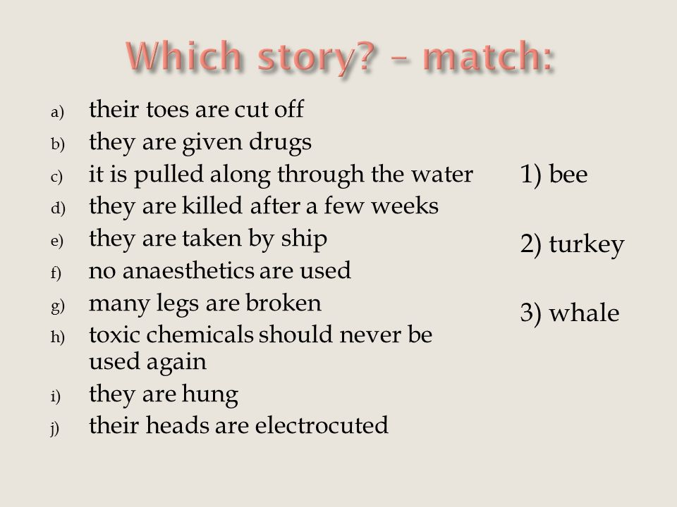 a) their toes are cut off b) they are given drugs c) it is pulled along through the water d) they are killed after a few weeks e) they are taken by ship f) no anaesthetics are used g) many legs are broken h) toxic chemicals should never be used again i) they are hung j) their heads are electrocuted 1) bee 2) turkey 3) whale