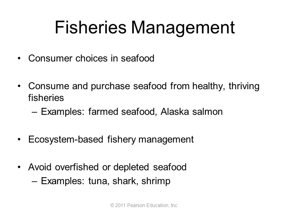 © 2011 Pearson Education, Inc. Fisheries Management Consumer choices in seafood Consume and purchase seafood from healthy, thriving fisheries –Example