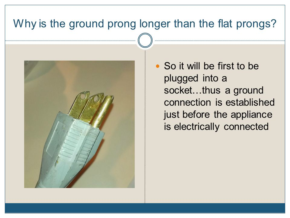 Why is the ground prong longer than the flat prongs? So it will be first to be plugged into a socket…thus a ground connection is established just befo