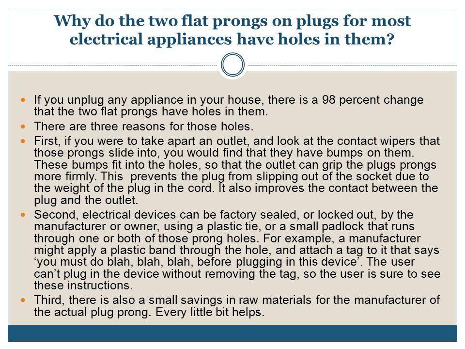 Why do the two flat prongs on plugs for most electrical appliances have holes in them.