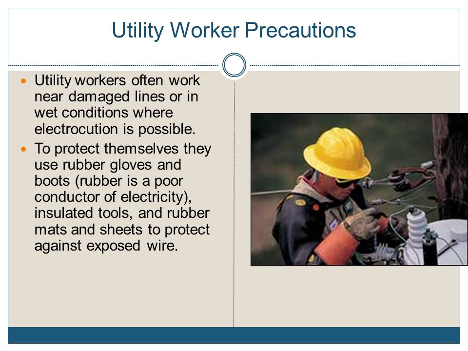 Utility Worker Precautions Utility workers often work near damaged lines or in wet conditions where electrocution is possible.