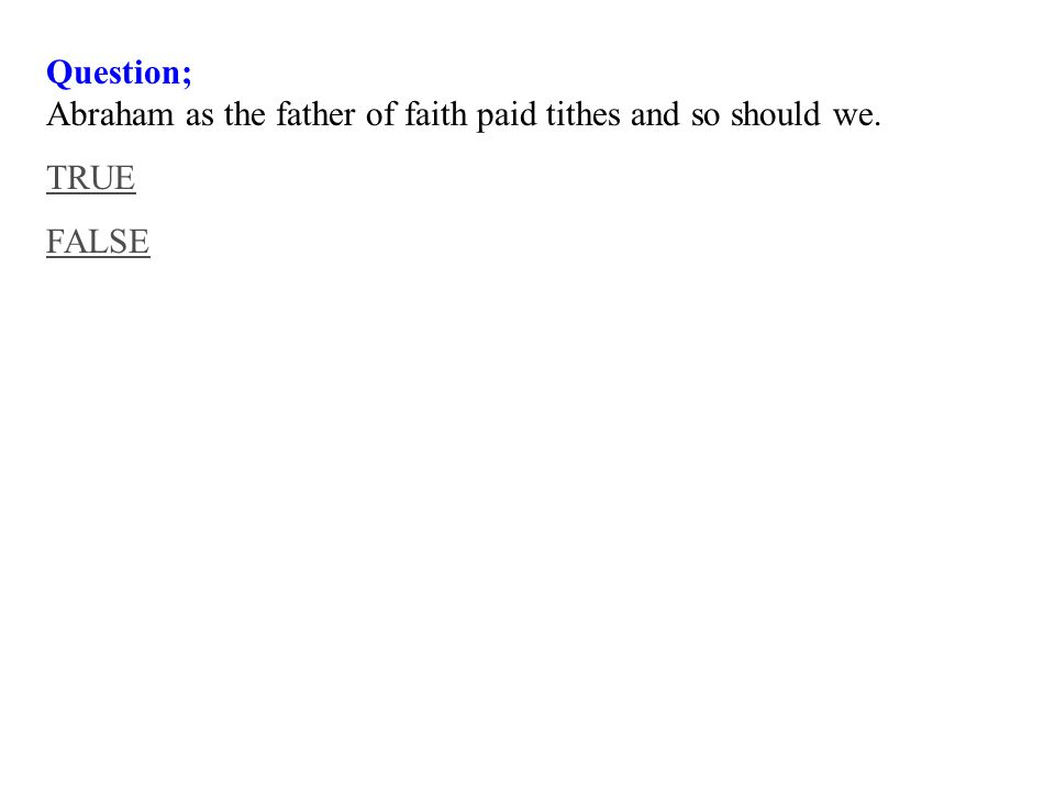 Question; Abraham as the father of faith paid tithes and so should we. TRUE FALSE