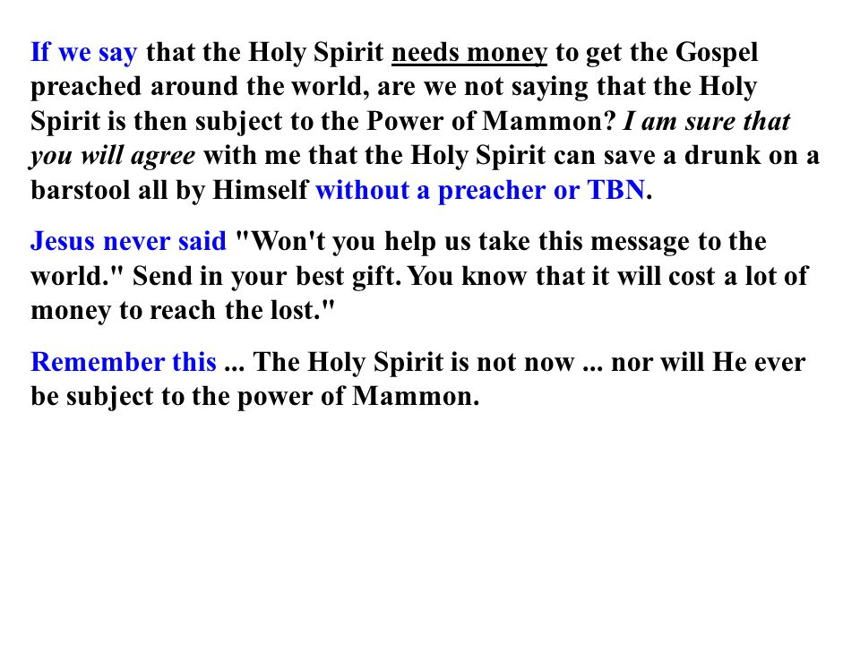 If we say that the Holy Spirit needs money to get the Gospel preached around the world, are we not saying that the Holy Spirit is then subject to the Power of Mammon.