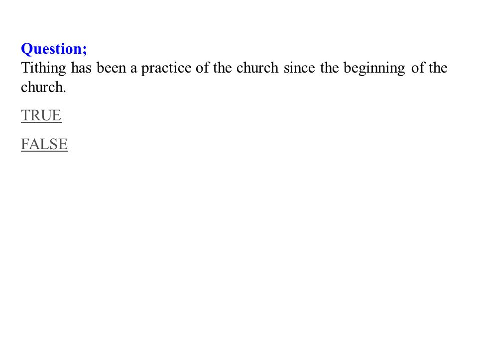 Question; Tithing has been a practice of the church since the beginning of the church. TRUE FALSE