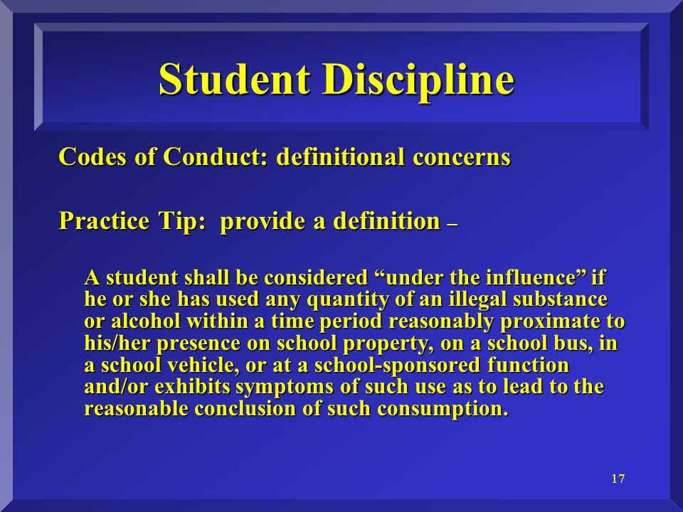 17 Student Discipline Codes of Conduct: definitional concerns Practice Tip: provide a definition – A student shall be considered under the influence if he or she has used any quantity of an illegal substance or alcohol within a time period reasonably proximate to his/her presence on school property, on a school bus, in a school vehicle, or at a school-sponsored function and/or exhibits symptoms of such use as to lead to the reasonable conclusion of such consumption.