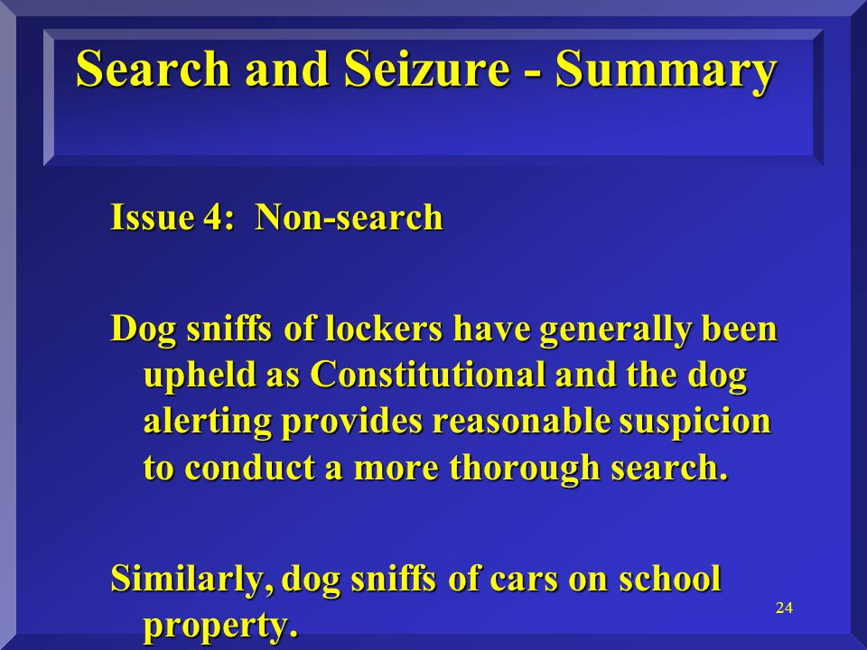 24 Search and Seizure - Summary Issue 4: Non-search Dog sniffs of lockers have generally been upheld as Constitutional and the dog alerting provides reasonable suspicion to conduct a more thorough search.
