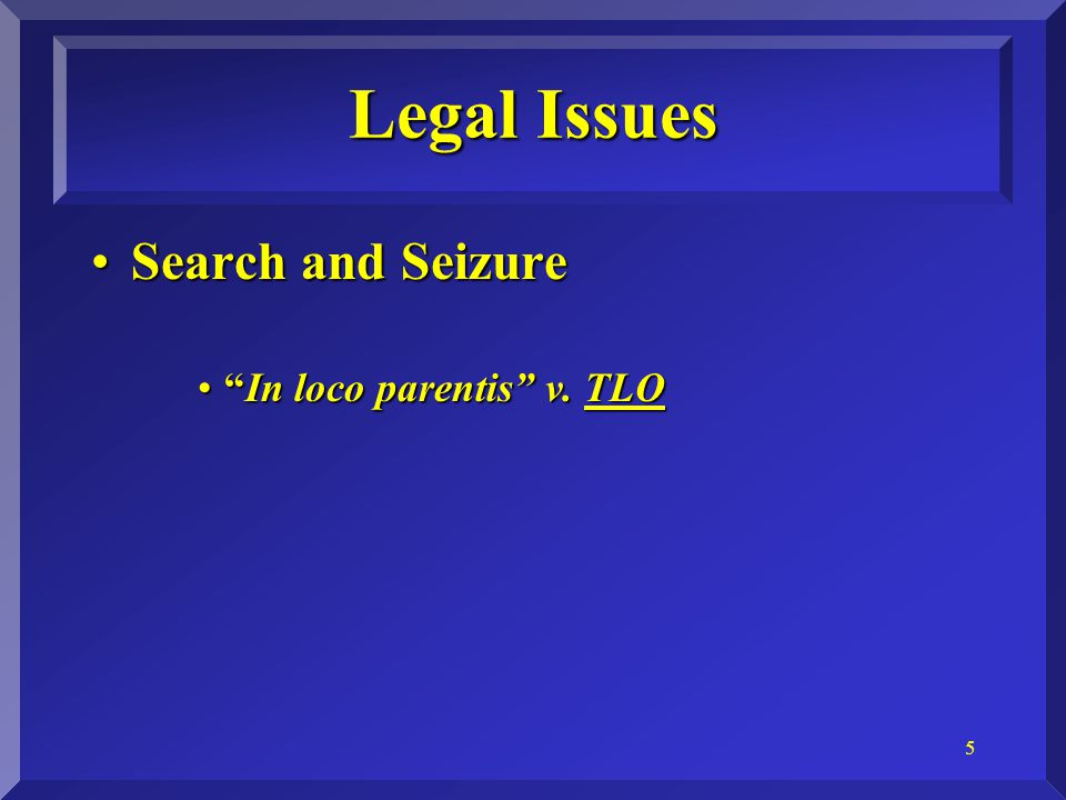 6 Search and SeizureSearch and Seizure –Standards for Search Probable CauseProbable Cause The TLO Court's Nod to School AdministratorsThe TLO Court's Nod to School Administrators Reasonable SuspicionReasonable Suspicion Legal Issues