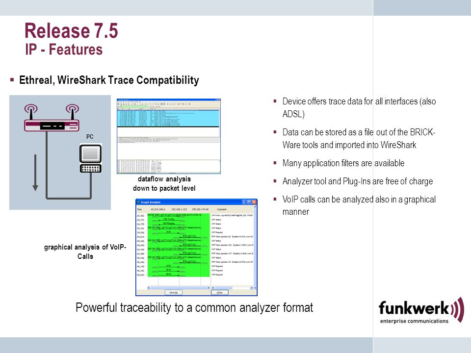 Release 7.5 IP - Features  Ethreal, WireShark Trace Compatibility  Device offers trace data for all interfaces (also ADSL)  Data can be stored as a file out of the BRICK- Ware tools and imported into WireShark  Many application filters are available  Analyzer tool and Plug-Ins are free of charge  VoIP calls can be analyzed also in a graphical manner Powerful traceability to a common analyzer format PC graphical analysis of VoIP- Calls dataflow analysis down to packet level
