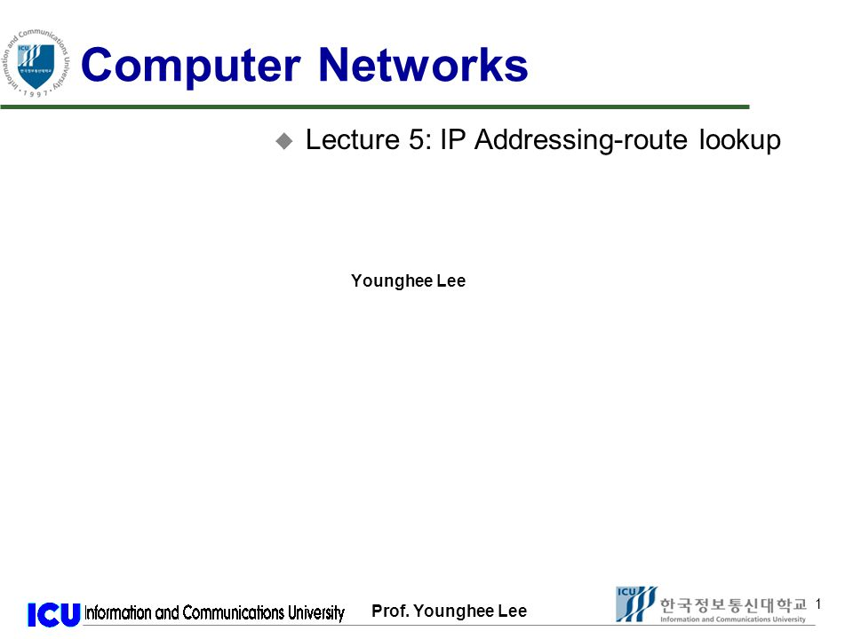 Prof. Younghee Lee 1 1 Computer Networks u Lecture 5: IP Addressing-route lookup Younghee Lee
