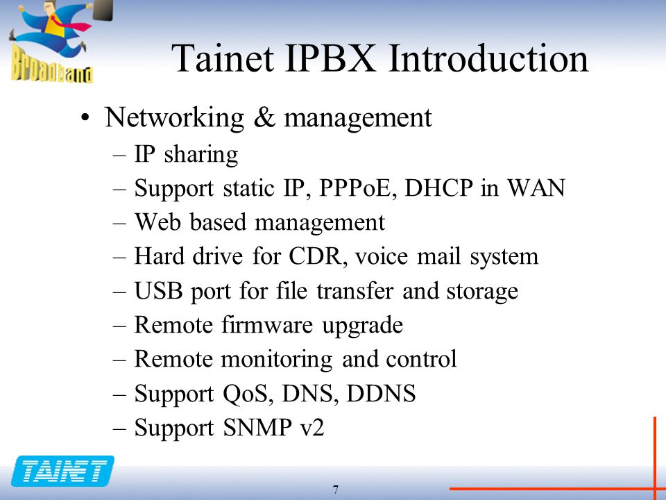 7 Tainet IPBX Introduction Networking & management –IP sharing –Support static IP, PPPoE, DHCP in WAN –Web based management –Hard drive for CDR, voice mail system –USB port for file transfer and storage –Remote firmware upgrade –Remote monitoring and control –Support QoS, DNS, DDNS –Support SNMP v2
