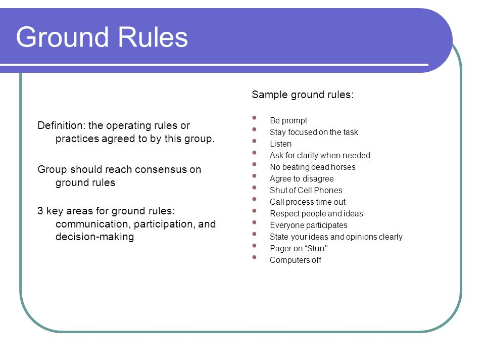 Ground Rules Definition: the operating rules or practices agreed to by this group. Group should reach consensus on ground rules 3 key areas for ground