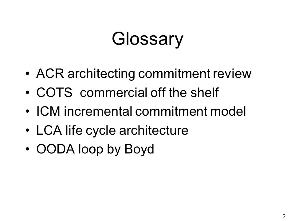 2 Glossary ACR architecting commitment review COTS commercial off the shelf ICM incremental commitment model LCA life cycle architecture OODA loop by Boyd