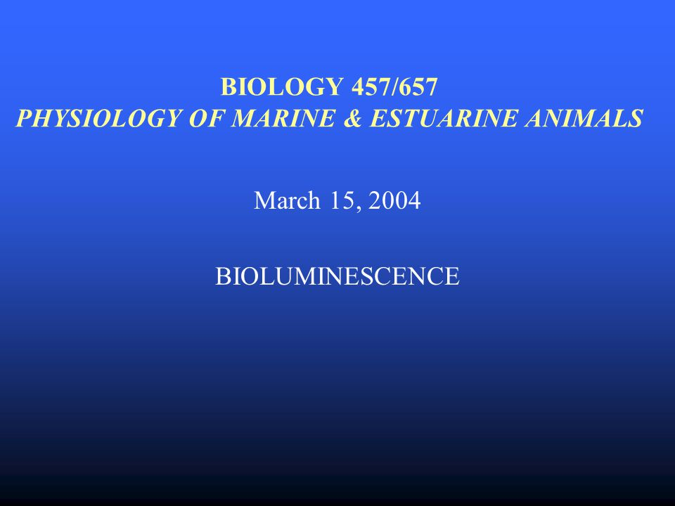 BIOLOGY 457/657 PHYSIOLOGY OF MARINE & ESTUARINE ANIMALS March 15, 2004 BIOLUMINESCENCE