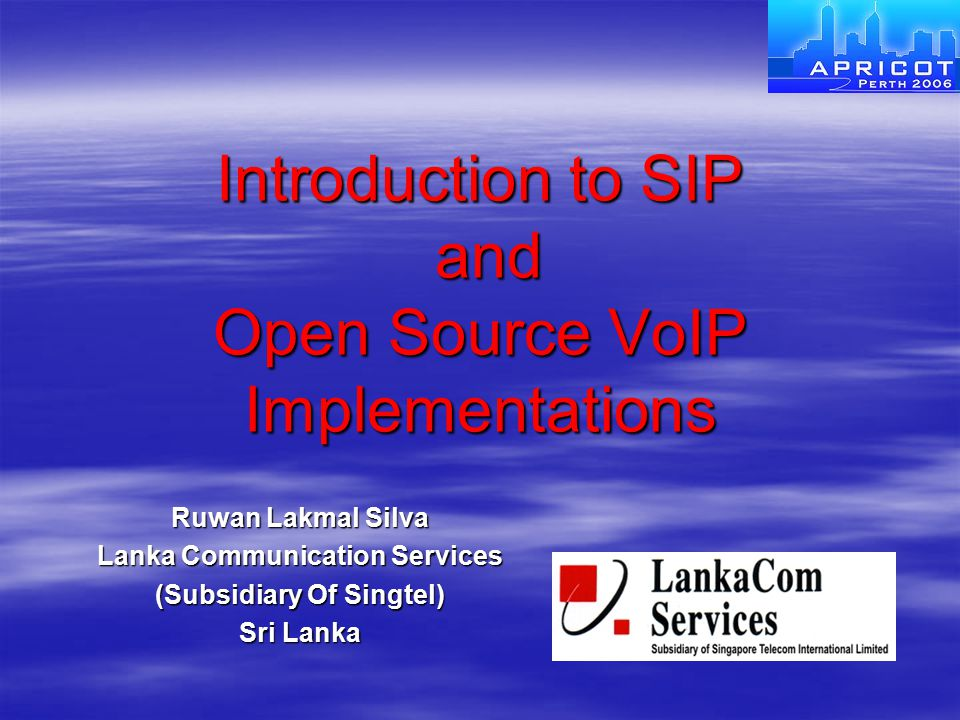 Introduction to SIP and Open Source VoIP Implementations Ruwan Lakmal Silva Lanka Communication Services (Subsidiary Of Singtel) Sri Lanka