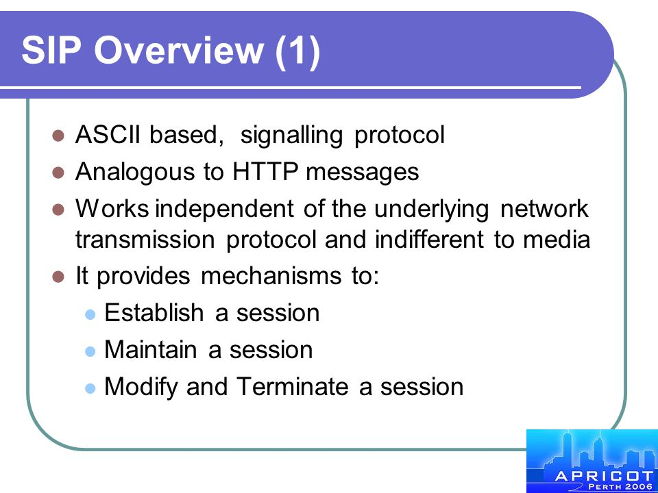 SIP Overview (1) ASCII based, signalling protocol Analogous to HTTP messages Works independent of the underlying network transmission protocol and ind