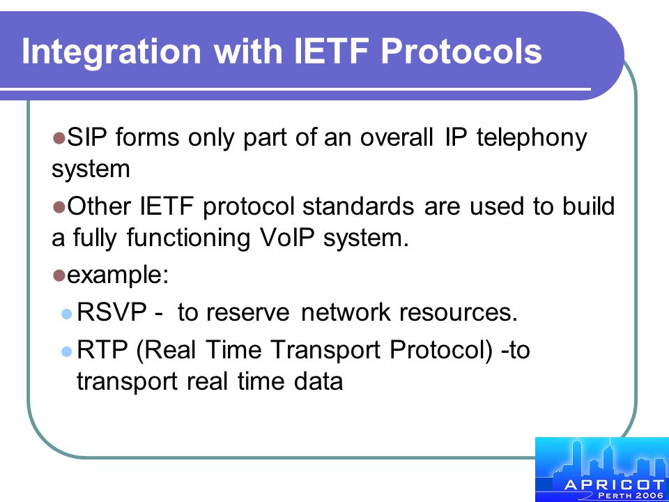 Integration with IETF Protocols SIP forms only part of an overall IP telephony system Other IETF protocol standards are used to build a fully function